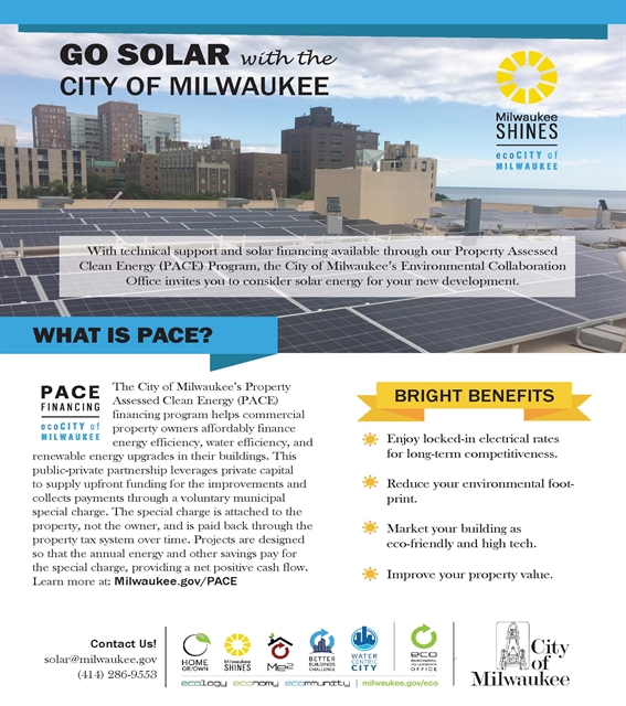 GO SOLAR with the CITY OF MILWAUKEE With technical support and solar financing available through our Property Assessed Clean Energy (PACE) Program, the City of Milwaukee's Environmental Collaboration Office invites you to consider solar energy for your new development. PACE helps commercial property owners affordably finance energy efficiency, water efficiency, and renewable energy upgrades in their buildings. This public-private partnership leverages private capital to supply upfront funding for the improvements and collects payments through a voluntary municipal special charge. The special charge is attached to the property, not the owner, and is paid back through the property tax system over time. Projects are designed so that the annual energy and other savings pay for the special charge providing a net positive cash flow. Learn more at Milwaukee.gov/PACE